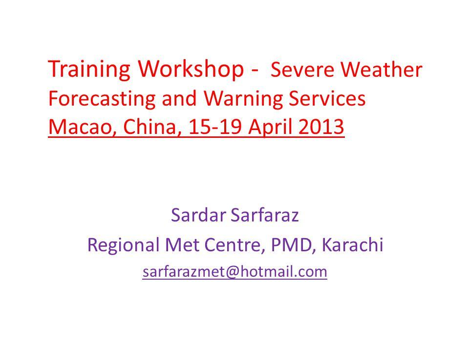 Training Workshop - Severe Weather Forecasting and Warning Services Macao, China, 15-19 April 2013 Sardar Sarfaraz Regional Met Centre, PMD, Karachi s