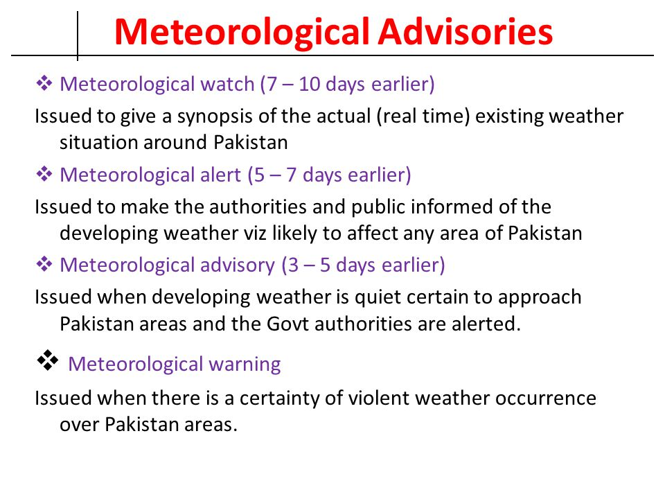 Meteorological Advisories  Meteorological watch (7 – 10 days earlier) Issued to give a synopsis of the actual (real time) existing weather situation