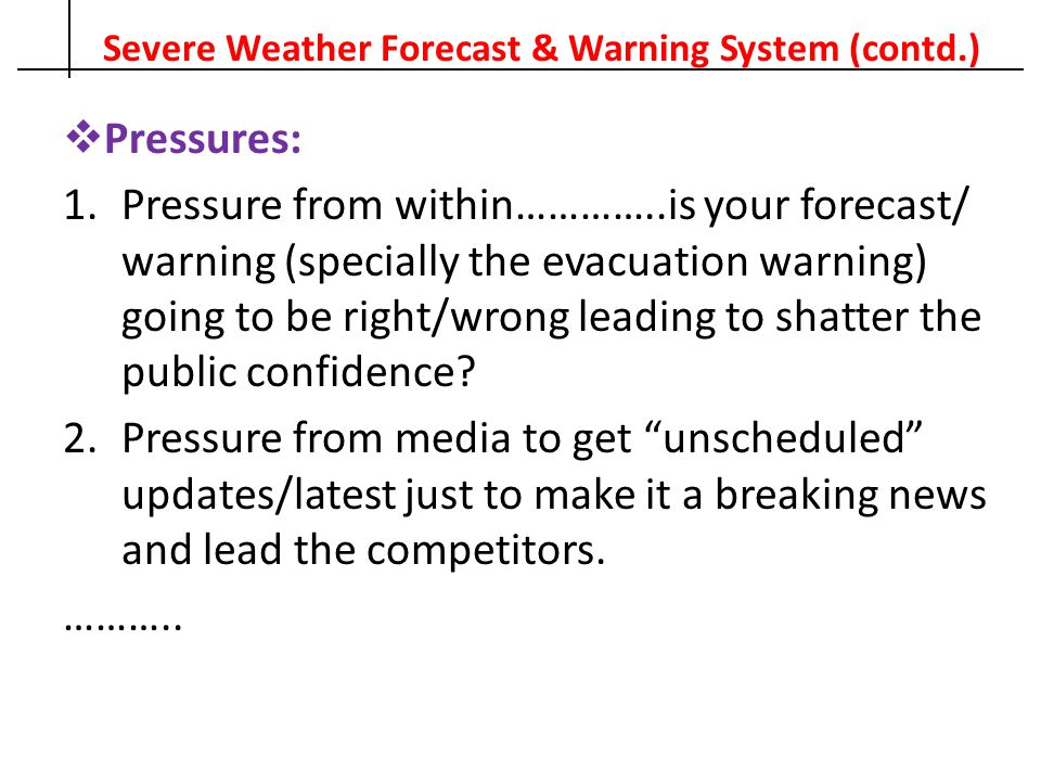 Severe Weather Forecast & Warning System (contd.)  Pressures: 1.Pressure from within…………..is your forecast/ warning (specially the evacuation warning