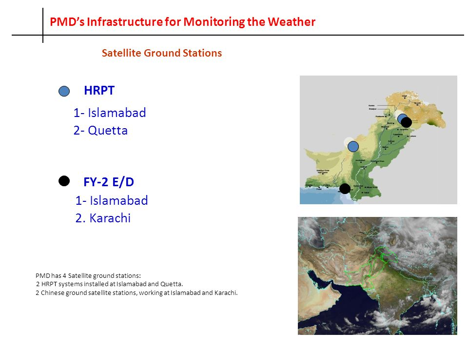 PMD's Infrastructure for Monitoring the Weather HRPT 1- Islamabad 2- Quetta FY-2 E/D 1- Islamabad 2. Karachi PMD has 4 Satellite ground stations: 2 HR