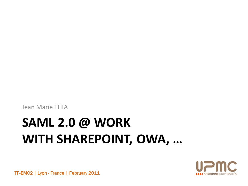TF-EMC2 | Lyon - France | February 2011 SAML 2.0 @ WORK WITH SHAREPOINT, OWA, … Jean Marie THIA