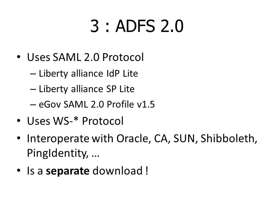 3 : ADFS 2.0 Uses SAML 2.0 Protocol – Liberty alliance IdP Lite – Liberty alliance SP Lite – eGov SAML 2.0 Profile v1.5 Uses WS-* Protocol Interoperate with Oracle, CA, SUN, Shibboleth, PingIdentity, … Is a separate download !