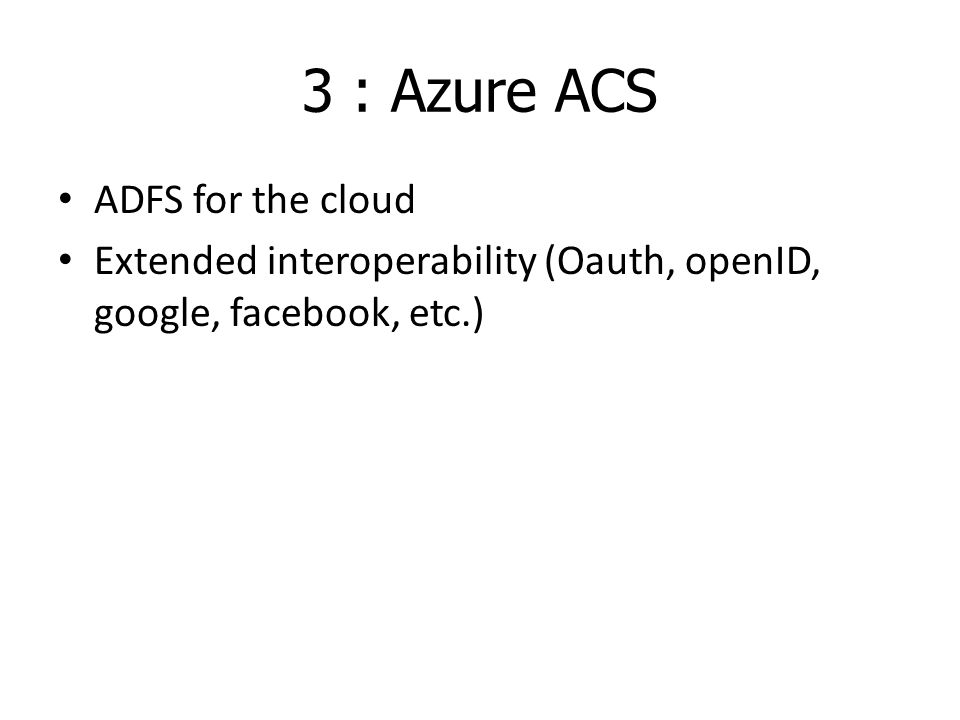 3 : Azure ACS ADFS for the cloud Extended interoperability (Oauth, openID, google, facebook, etc.)