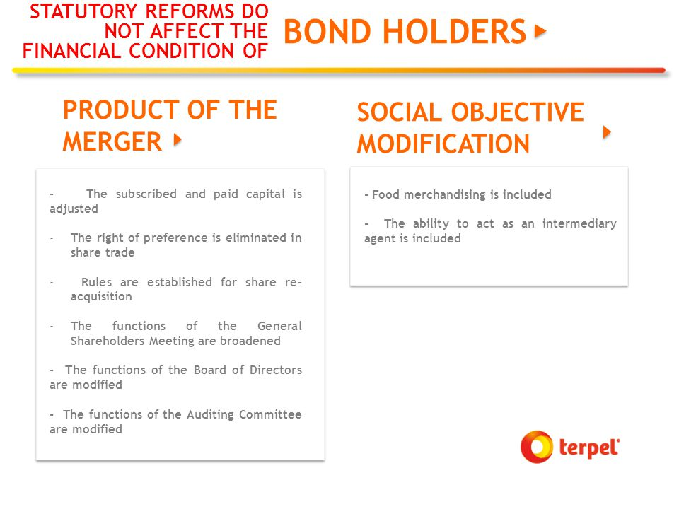 BOND HOLDERS STATUTORY REFORMS DO NOT AFFECT THE FINANCIAL CONDITION OF PRODUCT OF THE MERGER SOCIAL OBJECTIVE MODIFICATION - Food merchandising is included - The ability to act as an intermediary agent is included - The subscribed and paid capital is adjusted -The right of preference is eliminated in share trade - Rules are established for share re- acquisition -The functions of the General Shareholders Meeting are broadened - The functions of the Board of Directors are modified - The functions of the Auditing Committee are modified