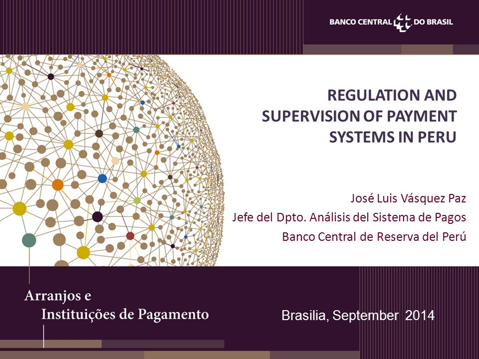 REGULATION AND SUPERVISION OF PAYMENT SYSTEMS IN PERU José Luis Vásquez Paz Jefe del Dpto.