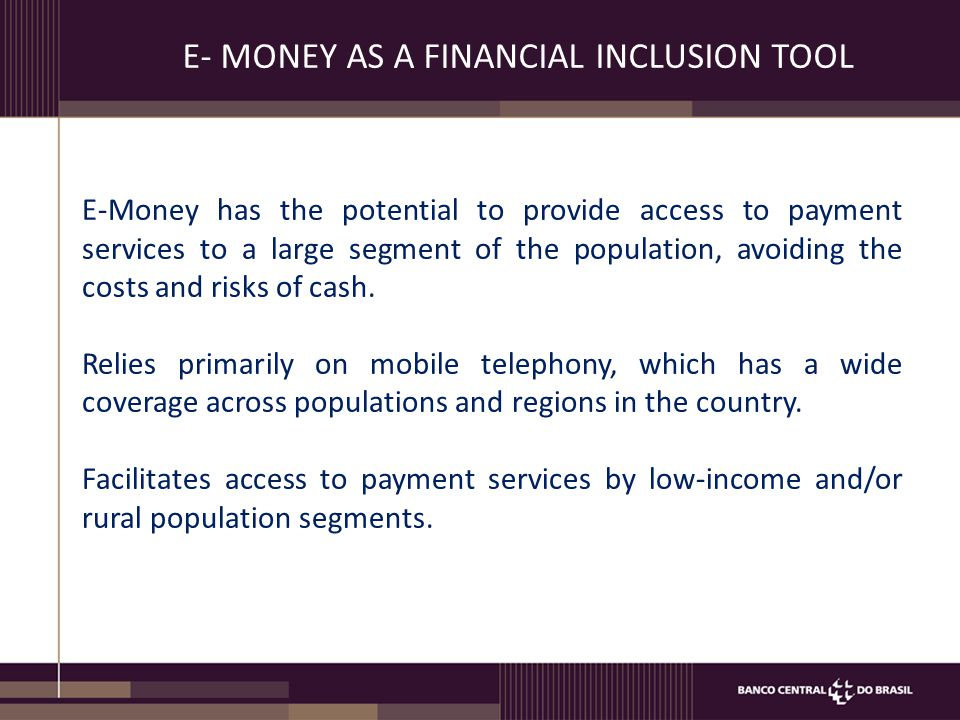 E- MONEY AS A FINANCIAL INCLUSION TOOL E-Money has the potential to provide access to payment services to a large segment of the population, avoiding the costs and risks of cash.