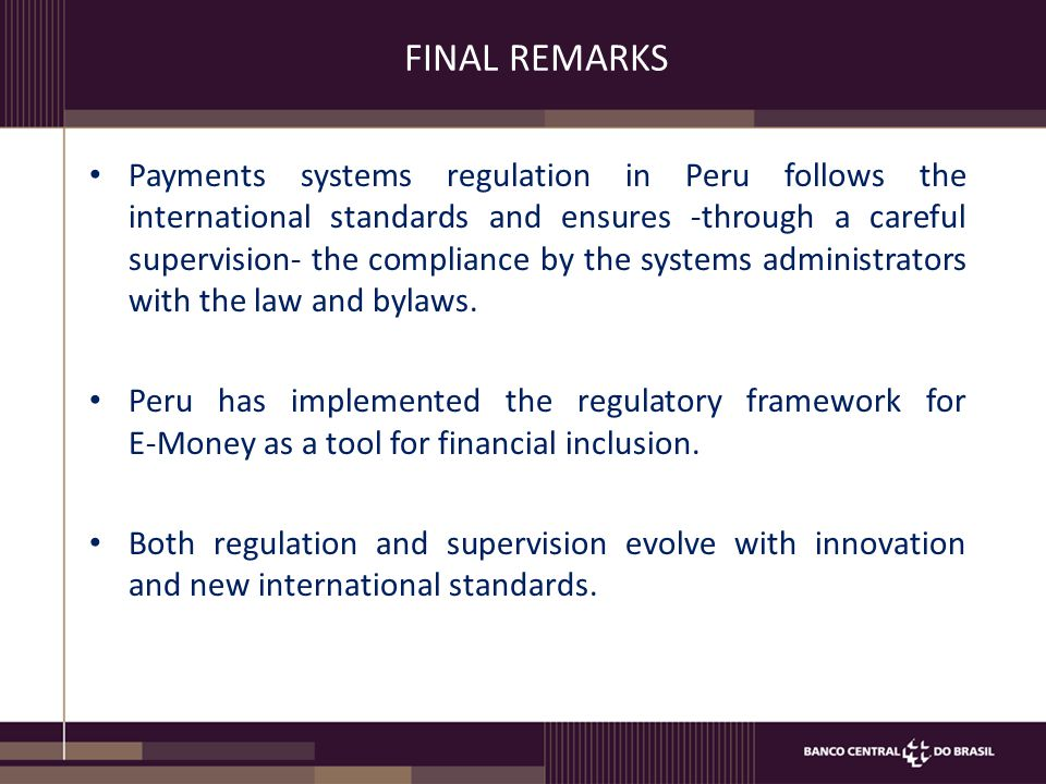 FINAL REMARKS Payments systems regulation in Peru follows the international standards and ensures -through a careful supervision- the compliance by the systems administrators with the law and bylaws.