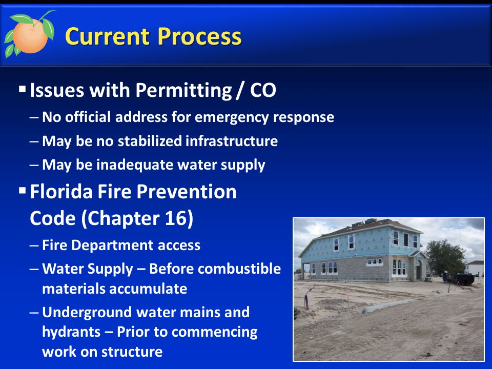 Current Process  Issues with Permitting / CO – No official address for emergency response – May be no stabilized infrastructure – May be inadequate water supply  Florida Fire Prevention Code (Chapter 16) – Fire Department access – Water Supply – Before combustible materials accumulate – Underground water mains and hydrants – Prior to commencing work on structure