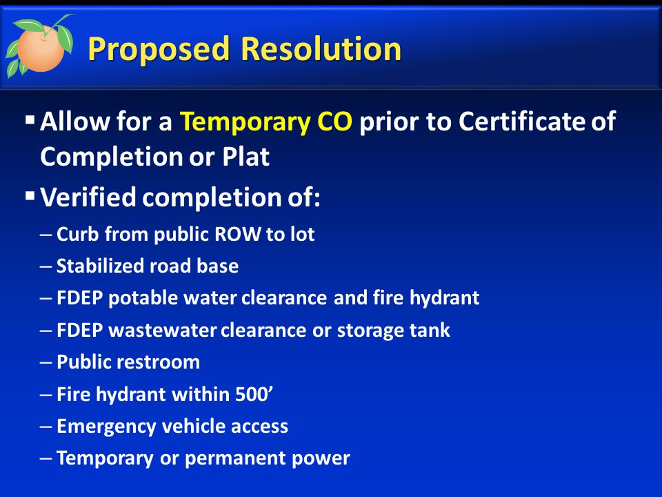 Proposed Resolution  Allow for a Temporary CO prior to Certificate of Completion or Plat  Verified completion of: – Curb from public ROW to lot – Stabilized road base – FDEP potable water clearance and fire hydrant – FDEP wastewater clearance or storage tank – Public restroom – Fire hydrant within 500' – Emergency vehicle access – Temporary or permanent power