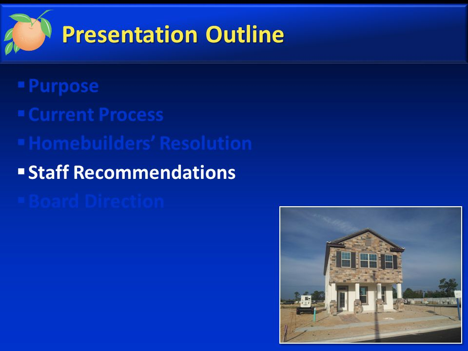Presentation Outline  Purpose  Current Process  Homebuilders' Resolution  Staff Recommendations  Board Direction