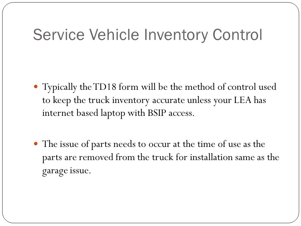Service Vehicle Inventory Control Typically the TD18 form will be the method of control used to keep the truck inventory accurate unless your LEA has internet based laptop with BSIP access.