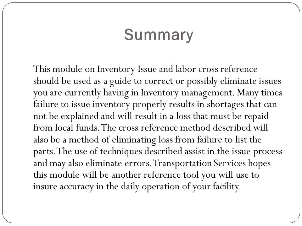 Summary This module on Inventory Issue and labor cross reference should be used as a guide to correct or possibly eliminate issues you are currently having in Inventory management.