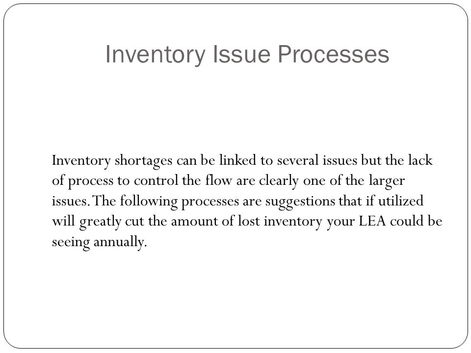 Inventory Issue Processes Inventory shortages can be linked to several issues but the lack of process to control the flow are clearly one of the larger issues.