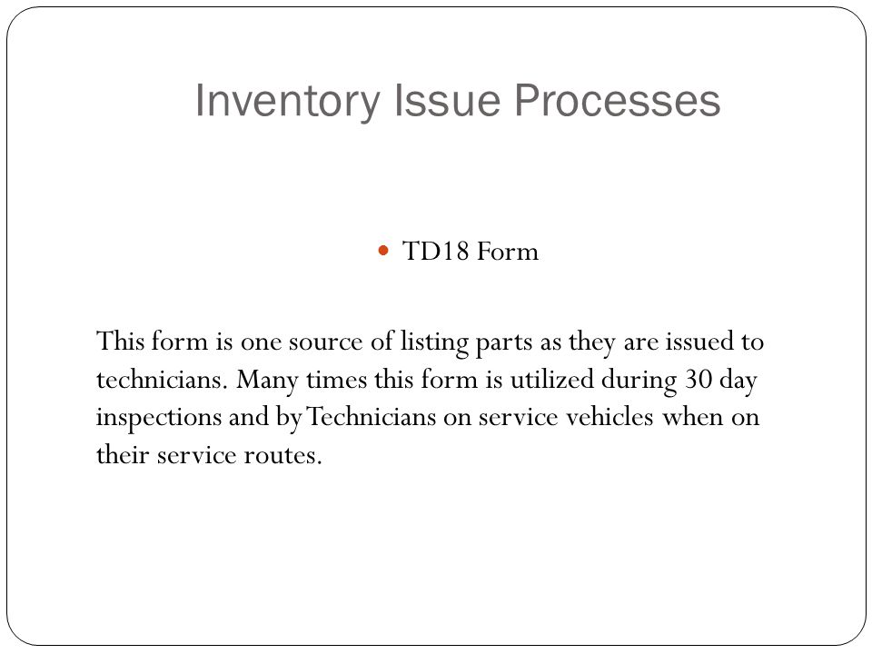 Inventory Issue Processes TD18 Form This form is one source of listing parts as they are issued to technicians.