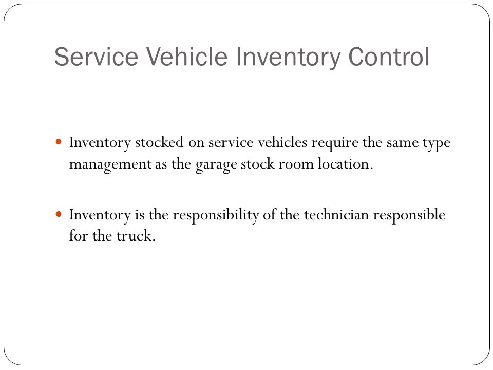 Service Vehicle Inventory Control Inventory stocked on service vehicles require the same type management as the garage stock room location.