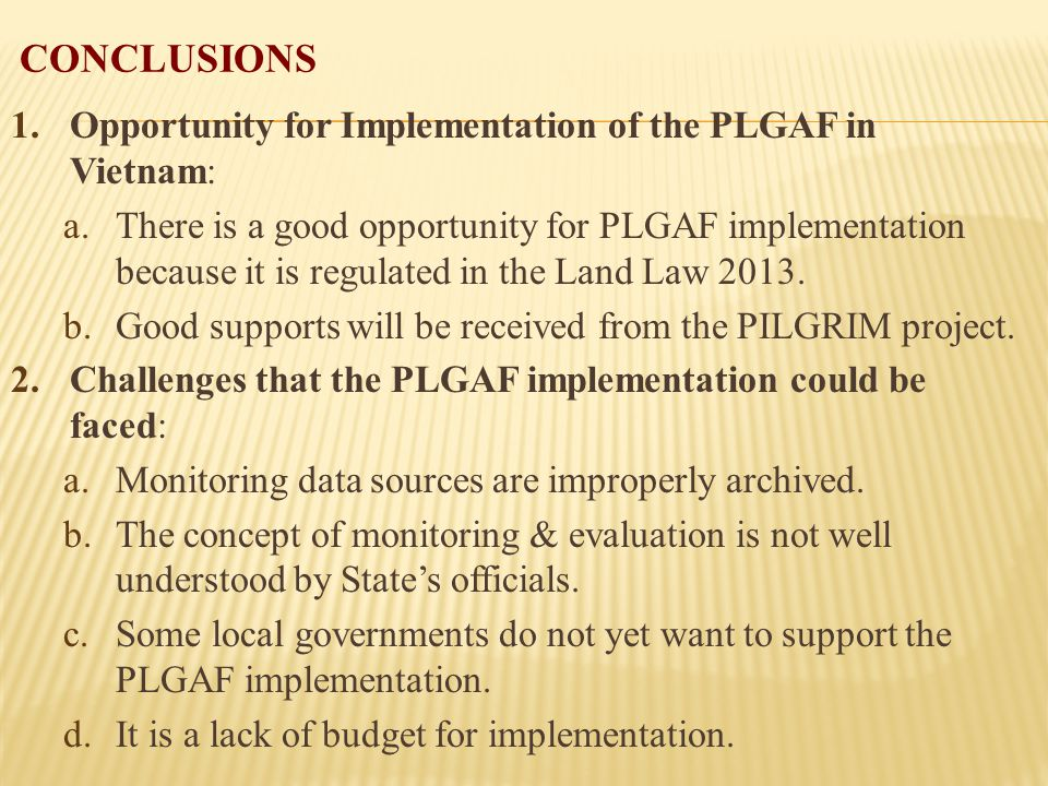 CONCLUSIONS 1.Opportunity for Implementation of the PLGAF in Vietnam: a.There is a good opportunity for PLGAF implementation because it is regulated in the Land Law 2013.