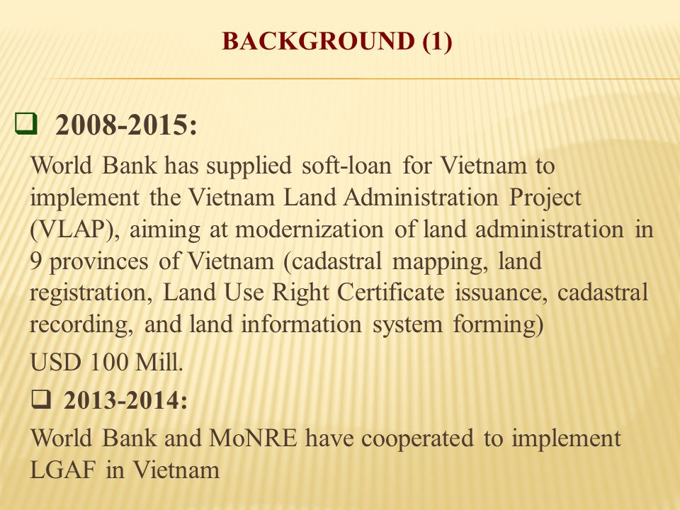 BACKGROUND (1)  2008-2015: World Bank has supplied soft-loan for Vietnam to implement the Vietnam Land Administration Project (VLAP), aiming at modernization of land administration in 9 provinces of Vietnam (cadastral mapping, land registration, Land Use Right Certificate issuance, cadastral recording, and land information system forming) USD 100 Mill.