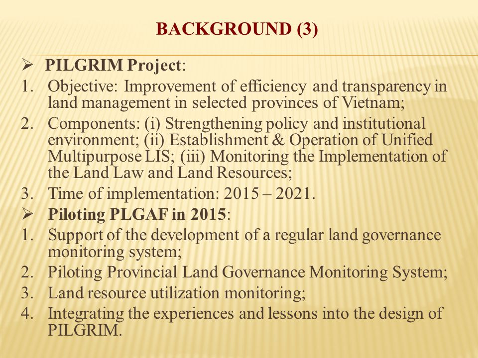 BACKGROUND (3)  PILGRIM Project: 1.Objective: Improvement of efficiency and transparency in land management in selected provinces of Vietnam; 2.Components: (i) Strengthening policy and institutional environment; (ii) Establishment & Operation of Unified Multipurpose LIS; (iii) Monitoring the Implementation of the Land Law and Land Resources; 3.Time of implementation: 2015 – 2021.