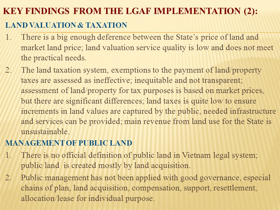 KEY FINDINGS FROM THE LGAF IMPLEMENTATION (2): LAND VALUATION & TAXATION 1.There is a big enough deference between the State's price of land and market land price; land valuation service quality is low and does not meet the practical needs.