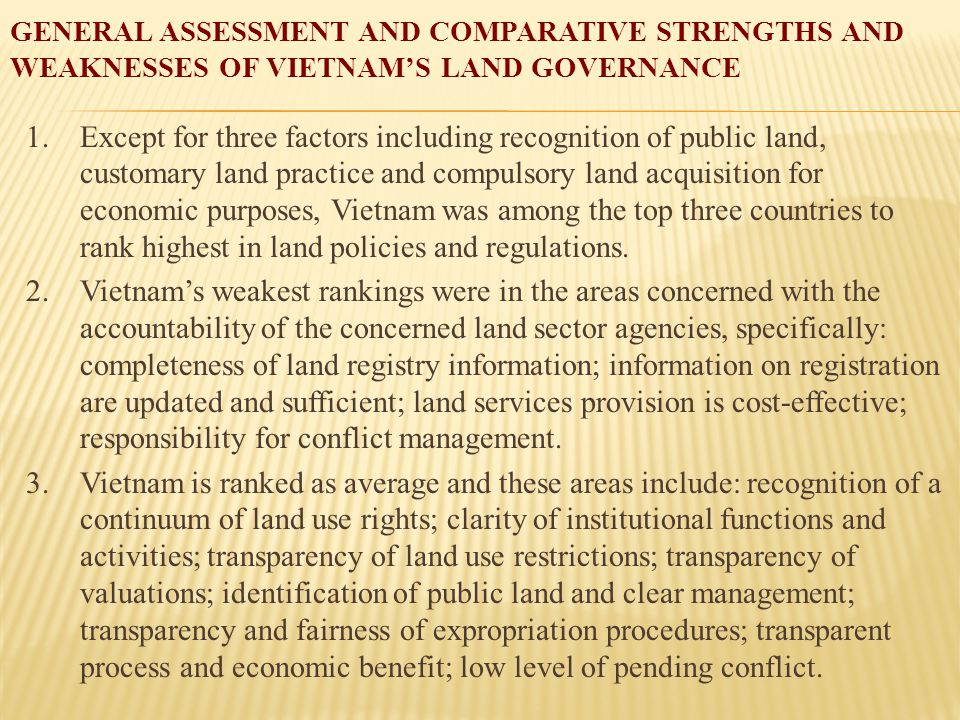 GENERAL ASSESSMENT AND COMPARATIVE STRENGTHS AND WEAKNESSES OF VIETNAM'S LAND GOVERNANCE 1.Except for three factors including recognition of public land, customary land practice and compulsory land acquisition for economic purposes, Vietnam was among the top three countries to rank highest in land policies and regulations.