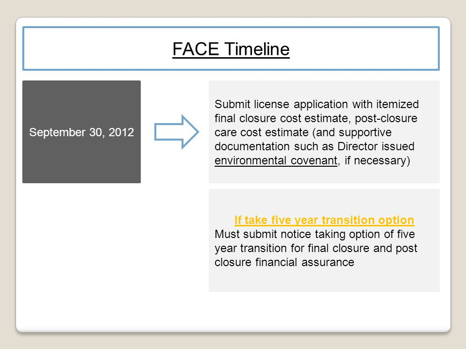 September 30, 2012 Submit license application with itemized final closure cost estimate, post-closure care cost estimate (and supportive documentation such as Director issued environmental covenant, if necessary) FACE Timeline If take five year transition option Must submit notice taking option of five year transition for final closure and post closure financial assurance