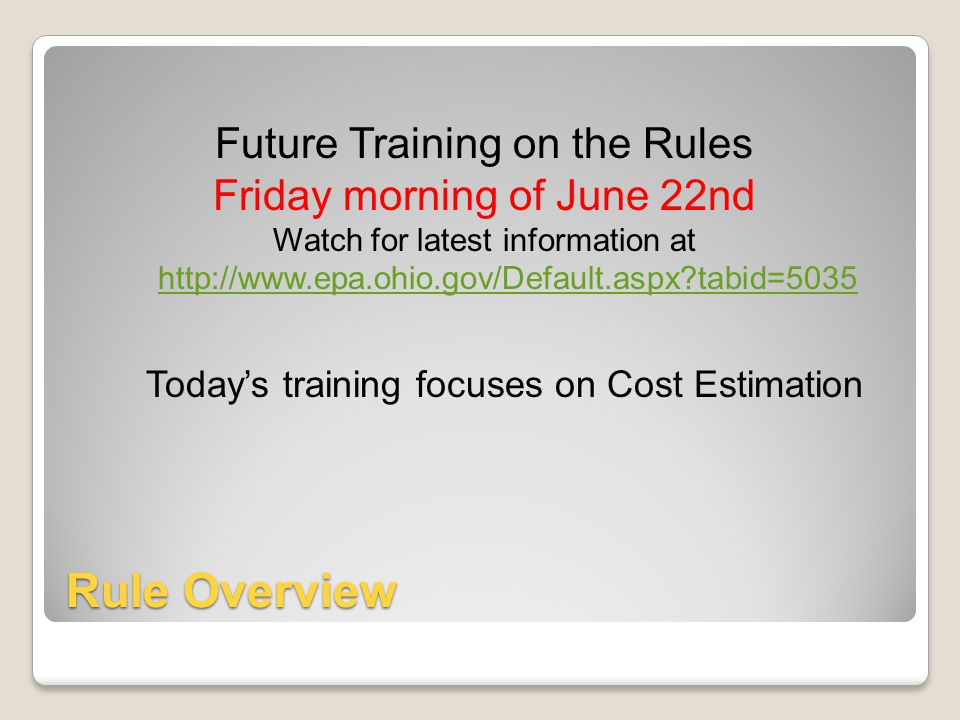 Rule Overview Future Training on the Rules Friday morning of June 22nd Watch for latest information at http://www.epa.ohio.gov/Default.aspx?tabid=5035 Today's training focuses on Cost Estimation