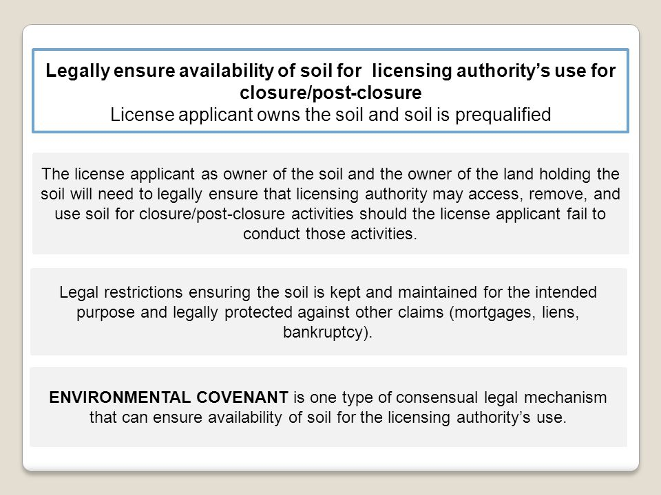 License applicant owns the soil and soil is prequalified The license applicant as owner of the soil and the owner of the land holding the soil will need to legally ensure that licensing authority may access, remove, and use soil for closure/post-closure activities should the license applicant fail to conduct those activities.