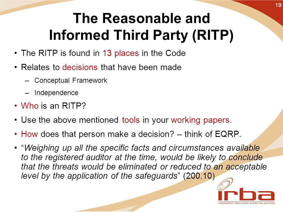The Reasonable and Informed Third Party (RITP) The RITP is found in 13 places in the Code Relates to decisions that have been made –Conceptual Framework –Independence Who is an RITP.