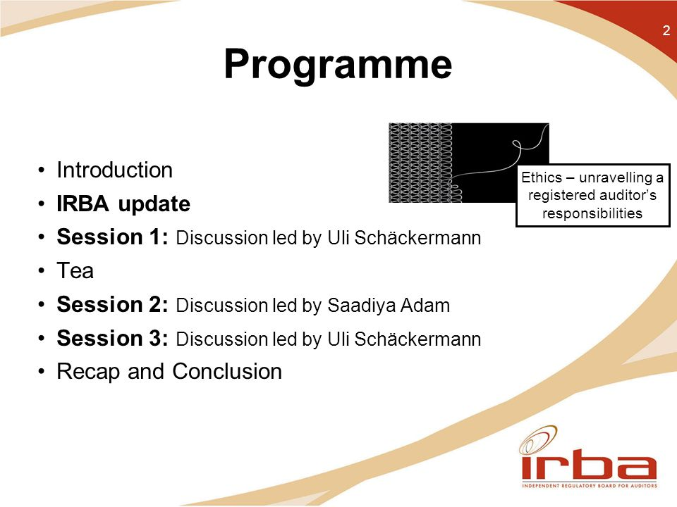 Programme Introduction IRBA update Session 1: Discussion led by Uli Schäckermann Tea Session 2: Discussion led by Saadiya Adam Session 3: Discussion led by Uli Schäckermann Recap and Conclusion 2 Ethics – unravelling a registered auditor's responsibilities