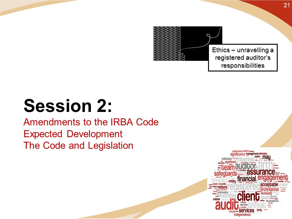 Session 2: Amendments to the IRBA Code Expected Development The Code and Legislation 21 Ethics – unravelling a registered auditor's responsibilities