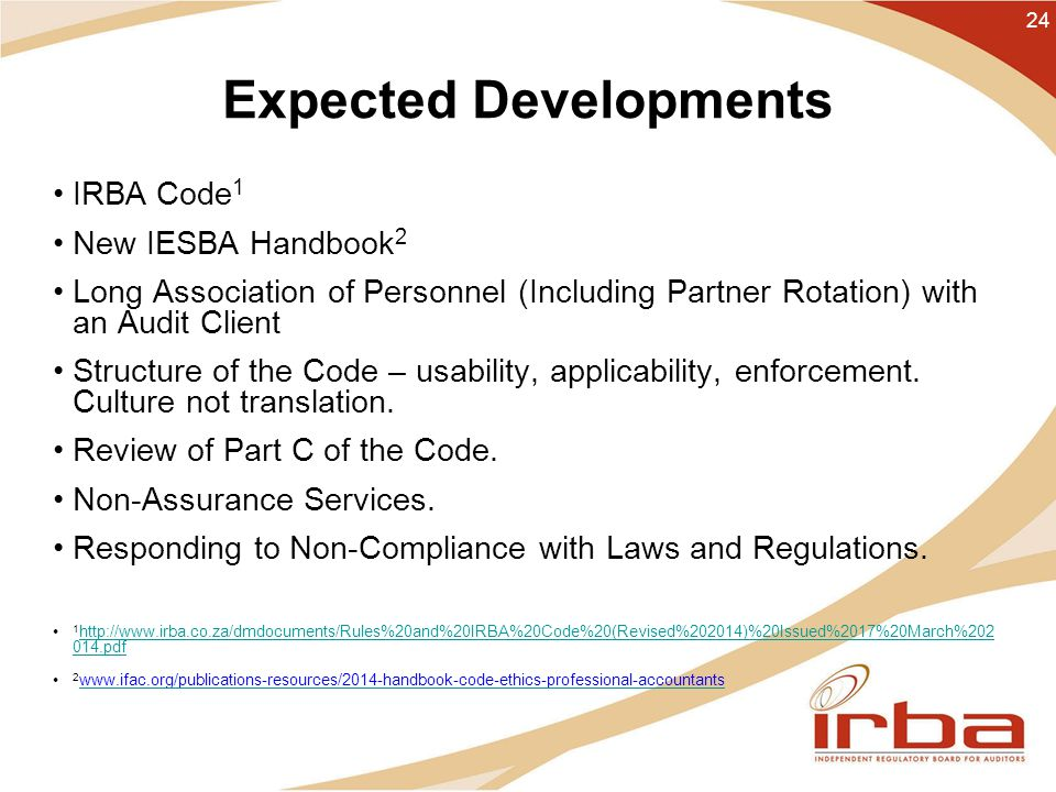 Expected Developments IRBA Code 1 New IESBA Handbook 2 Long Association of Personnel (Including Partner Rotation) with an Audit Client Structure of the Code – usability, applicability, enforcement.