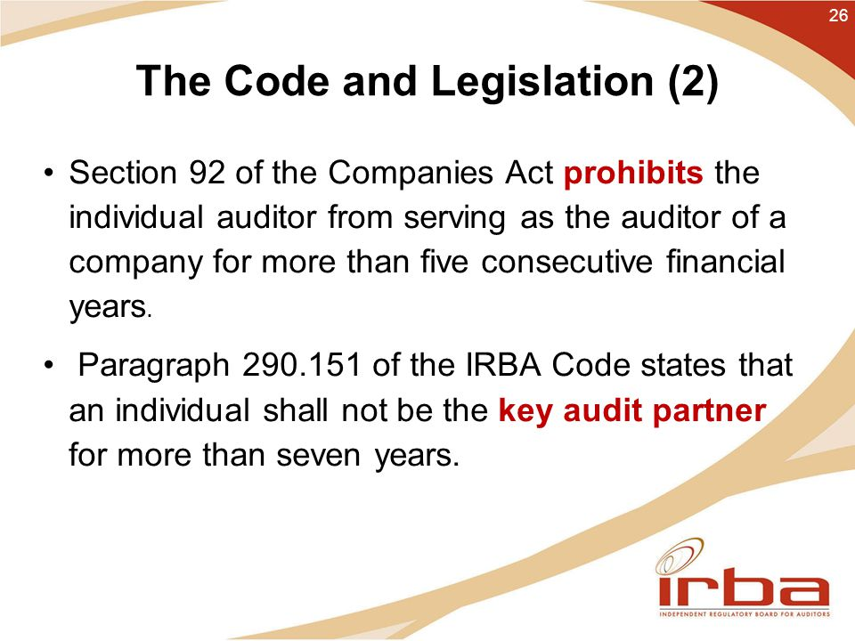 The Code and Legislation (2) Section 92 of the Companies Act prohibits the individual auditor from serving as the auditor of a company for more than five consecutive financial years.