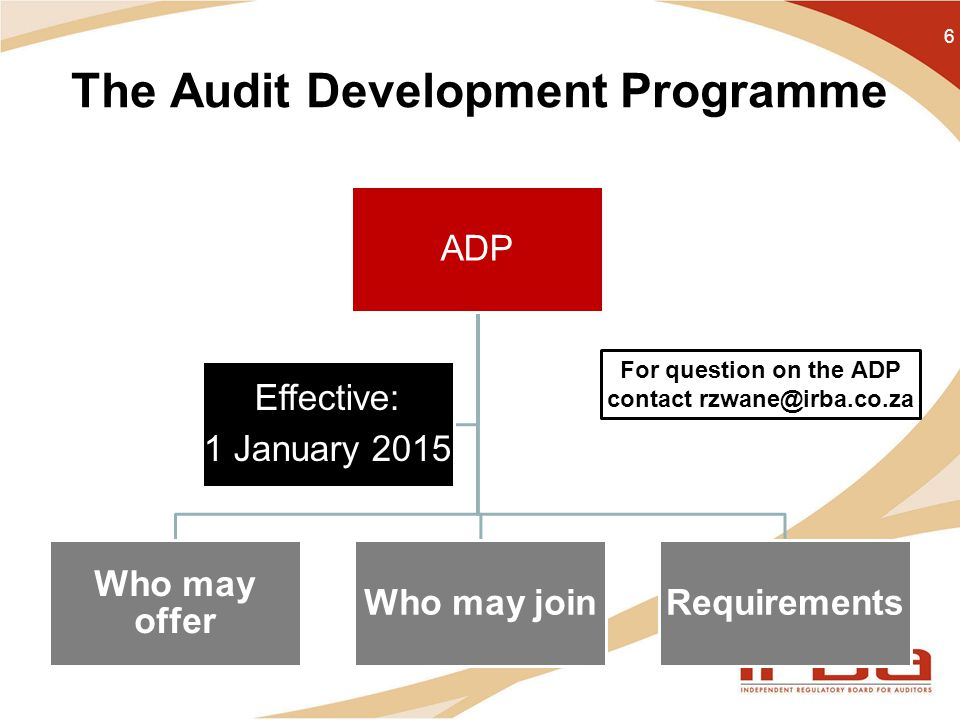 The Audit Development Programme 6 ADP Who may offer Who may joinRequirements Effective: 1 January 2015 For question on the ADP contact rzwane@irba.co.za