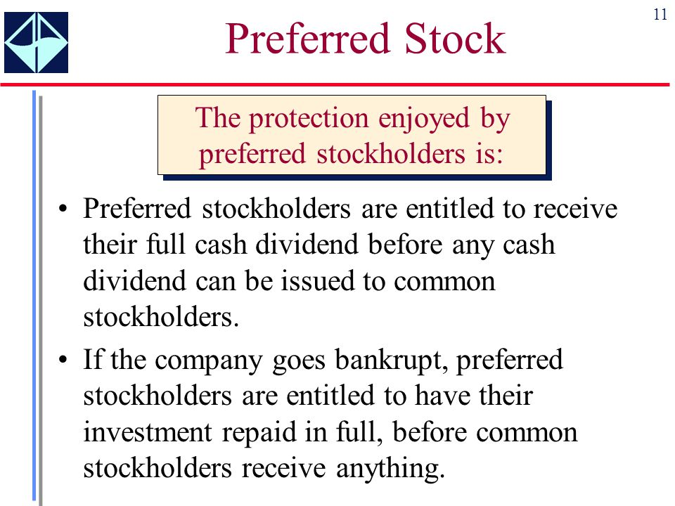 11 Preferred stockholders are entitled to receive their full cash dividend before any cash dividend can be issued to common stockholders. If the compa