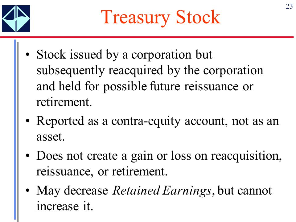 23 Treasury Stock Stock issued by a corporation but subsequently reacquired by the corporation and held for possible future reissuance or retirement.