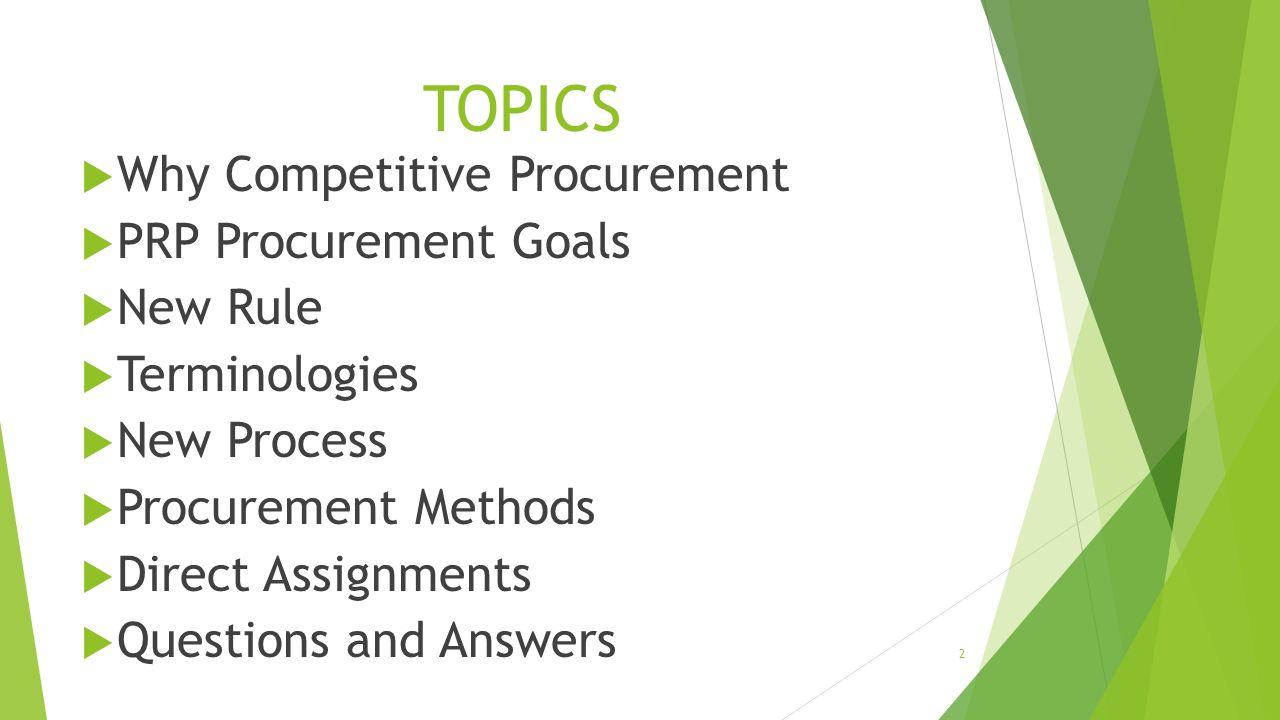 TOPICS  Why Competitive Procurement  PRP Procurement Goals  New Rule  Terminologies  New Process  Procurement Methods  Direct Assignments  Que