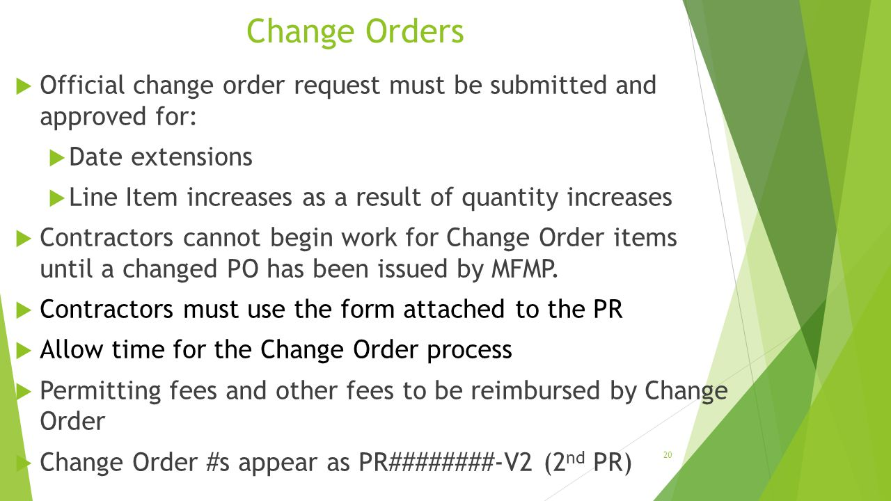 Change Orders  Official change order request must be submitted and approved for:  Date extensions  Line Item increases as a result of quantity incr