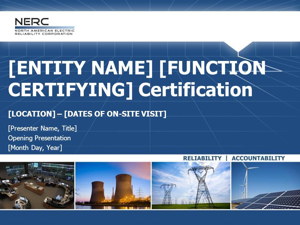 [INSERT APPLICABLE REGIONAL ENTITY NAME/LOGO] [ENTITY NAME] [FUNCTION CERTIFYING] Certification [LOCATION] – [DATES OF ON-SITE VISIT] [Presenter Name, Title] Opening Presentation [Month Day, Year]