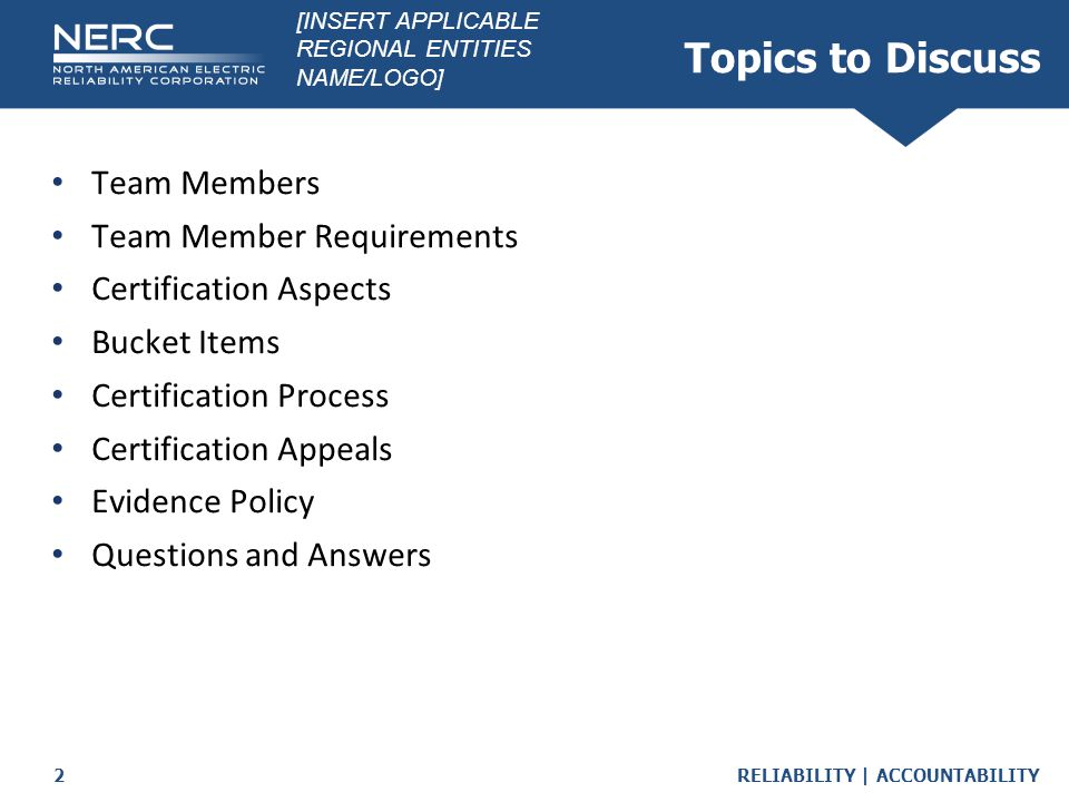 RELIABILITY   ACCOUNTABILITY2 Topics to Discuss Team Members Team Member Requirements Certification Aspects Bucket Items Certification Process Certification Appeals Evidence Policy Questions and Answers [INSERT APPLICABLE REGIONAL ENTITIES NAME/LOGO]