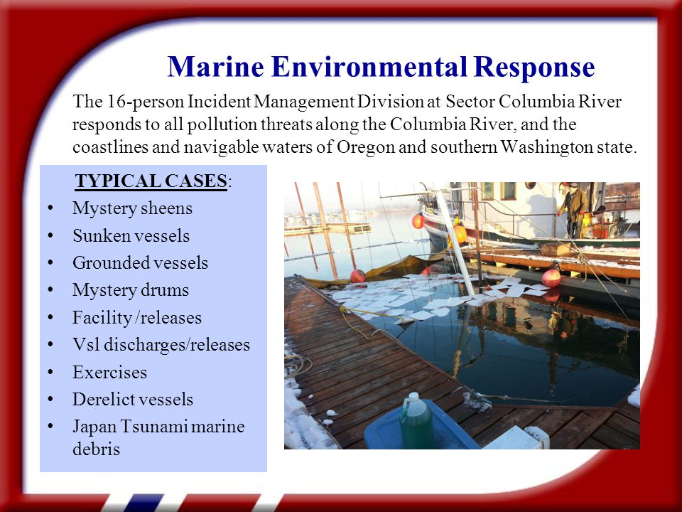 TYPICAL CASES: Mystery sheens Sunken vessels Grounded vessels Mystery drums Facility /releases Vsl discharges/releases Exercises Derelict vessels Japan Tsunami marine debris Marine Environmental Response The 16-person Incident Management Division at Sector Columbia River responds to all pollution threats along the Columbia River, and the coastlines and navigable waters of Oregon and southern Washington state.