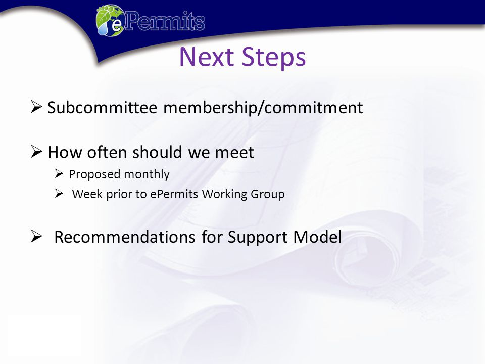 Next Steps  How often should we meet  Proposed monthly  Week prior to ePermits Working Group  Recommendations for Support Model  Subcommittee membership/commitment