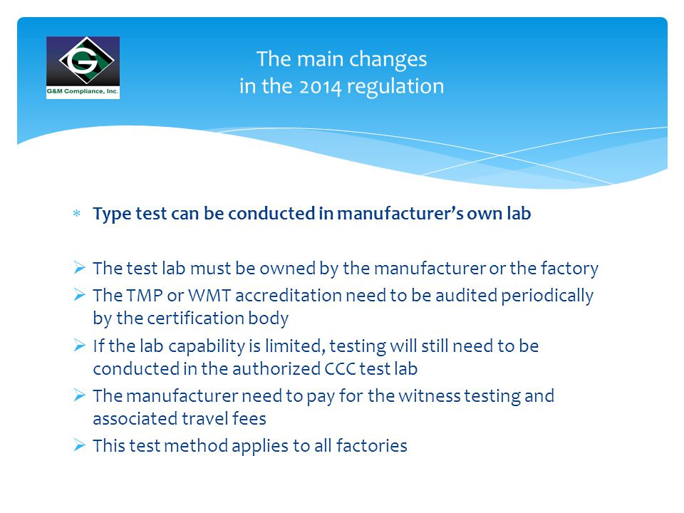  Type test can be conducted in manufacturer's own lab  The test lab must be owned by the manufacturer or the factory  The TMP or WMT accreditation need to be audited periodically by the certification body  If the lab capability is limited, testing will still need to be conducted in the authorized CCC test lab  The manufacturer need to pay for the witness testing and associated travel fees  This test method applies to all factories The main changes in the 2014 regulation