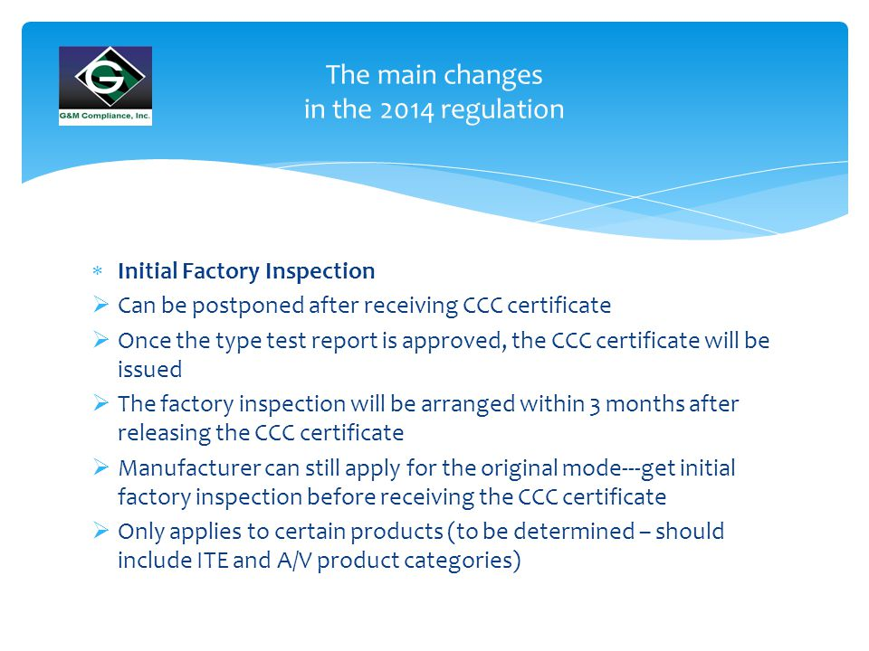  Initial Factory Inspection  Can be postponed after receiving CCC certificate  Once the type test report is approved, the CCC certificate will be issued  The factory inspection will be arranged within 3 months after releasing the CCC certificate  Manufacturer can still apply for the original mode---get initial factory inspection before receiving the CCC certificate  Only applies to certain products (to be determined – should include ITE and A/V product categories) The main changes in the 2014 regulation