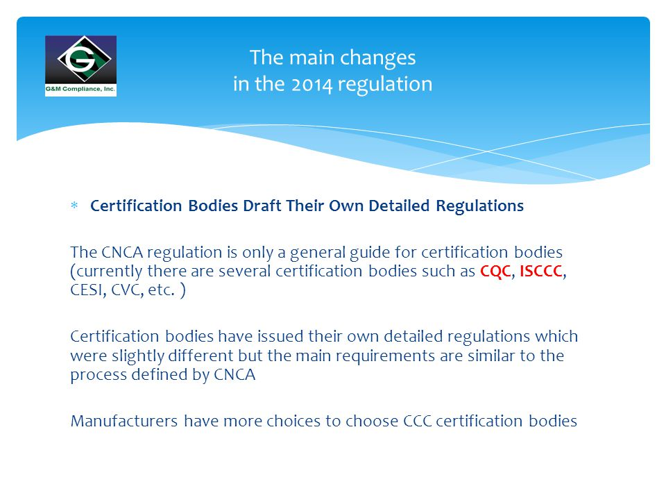 The main changes in the 2014 regulation  Certification Bodies Draft Their Own Detailed Regulations The CNCA regulation is only a general guide for certification bodies (currently there are several certification bodies such as CQC, ISCCC, CESI, CVC, etc.