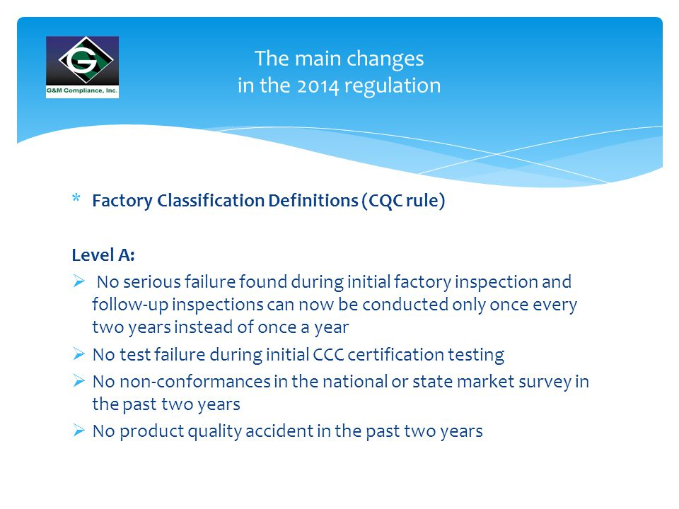 The main changes in the 2014 regulation *Factory Classification Definitions (CQC rule) Level B: Factories other than Level A, C and D – New factories are typically assigned Level B to start and may be upgraded to Level A after the first year Level C:  Initial factory inspection and follow up inspection failure caused by product quality and can be corrected via on-site verification  Product quality disqualification but not to a point that would cause certificate suspension