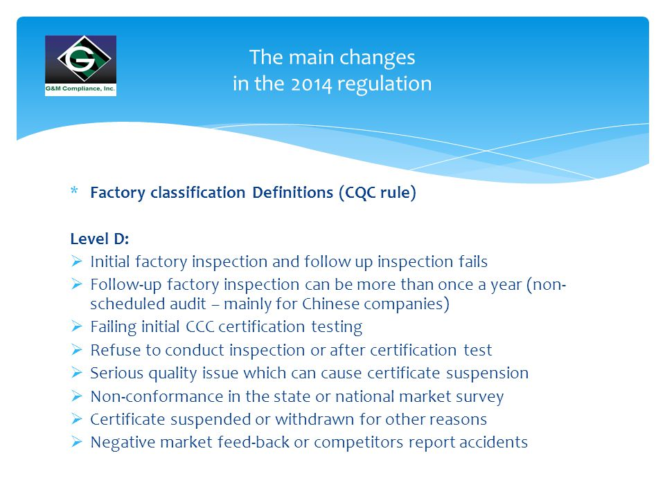 The main changes in the 2014 regulation *Factory classification Definitions (CQC rule) Level D:  Initial factory inspection and follow up inspection fails  Follow-up factory inspection can be more than once a year (non- scheduled audit – mainly for Chinese companies)  Failing initial CCC certification testing  Refuse to conduct inspection or after certification test  Serious quality issue which can cause certificate suspension  Non-conformance in the state or national market survey  Certificate suspended or withdrawn for other reasons  Negative market feed-back or competitors report accidents