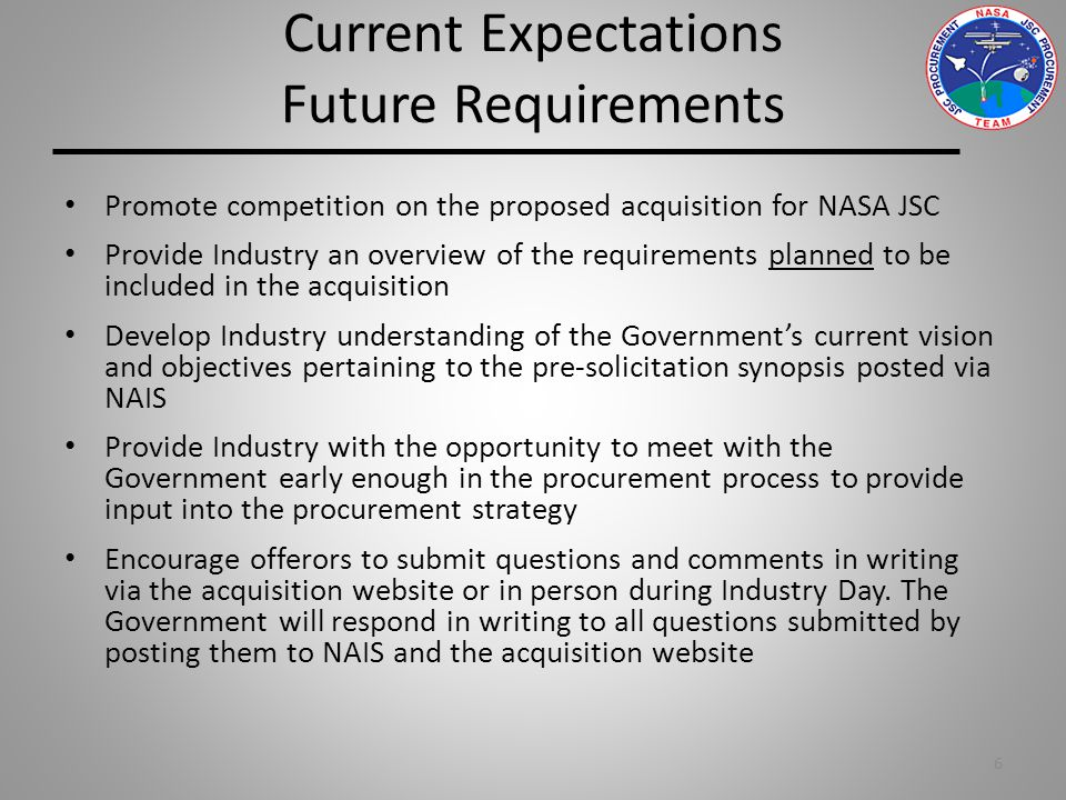 Current Expectations Future Requirements Promote competition on the proposed acquisition for NASA JSC Provide Industry an overview of the requirements planned to be included in the acquisition Develop Industry understanding of the Government's current vision and objectives pertaining to the pre-solicitation synopsis posted via NAIS Provide Industry with the opportunity to meet with the Government early enough in the procurement process to provide input into the procurement strategy Encourage offerors to submit questions and comments in writing via the acquisition website or in person during Industry Day.