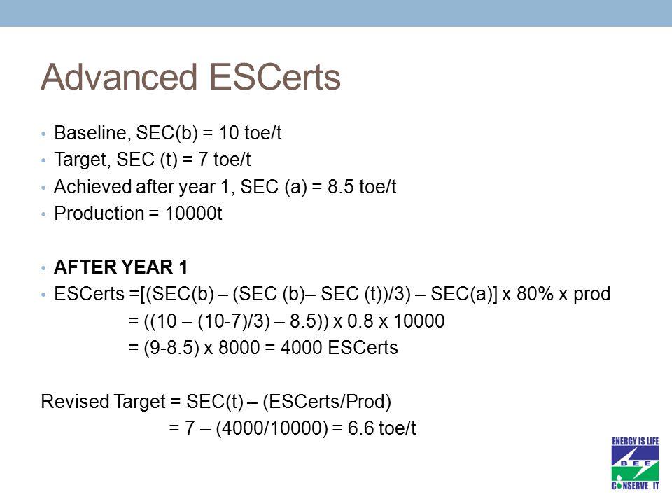 Advanced ESCerts Baseline, SEC(b) = 10 toe/t Target, SEC (t) = 7 toe/t Achieved after year 1, SEC (a) = 8.5 toe/t Production = 10000t AFTER YEAR 1 ESC