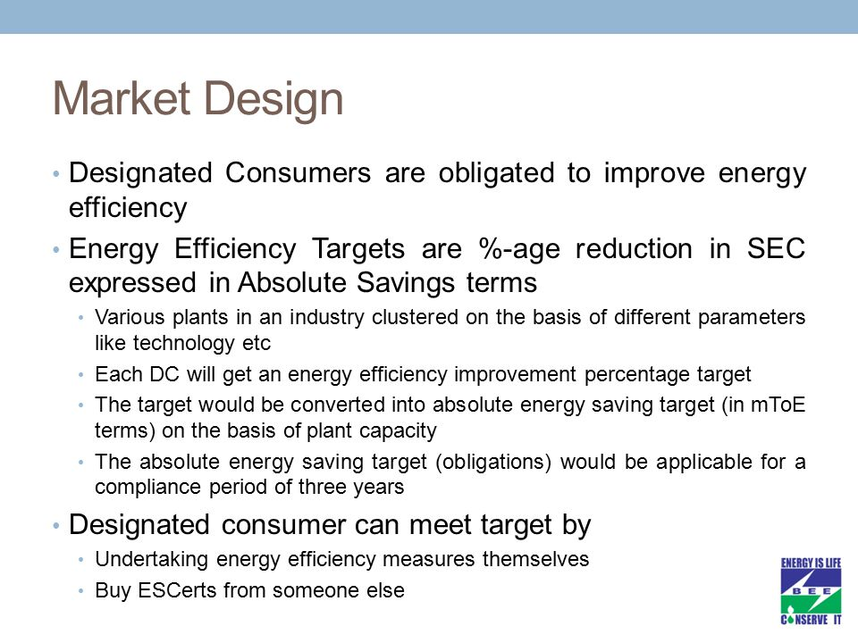 Market Design Designated Consumers are obligated to improve energy efficiency Energy Efficiency Targets are %-age reduction in SEC expressed in Absolu