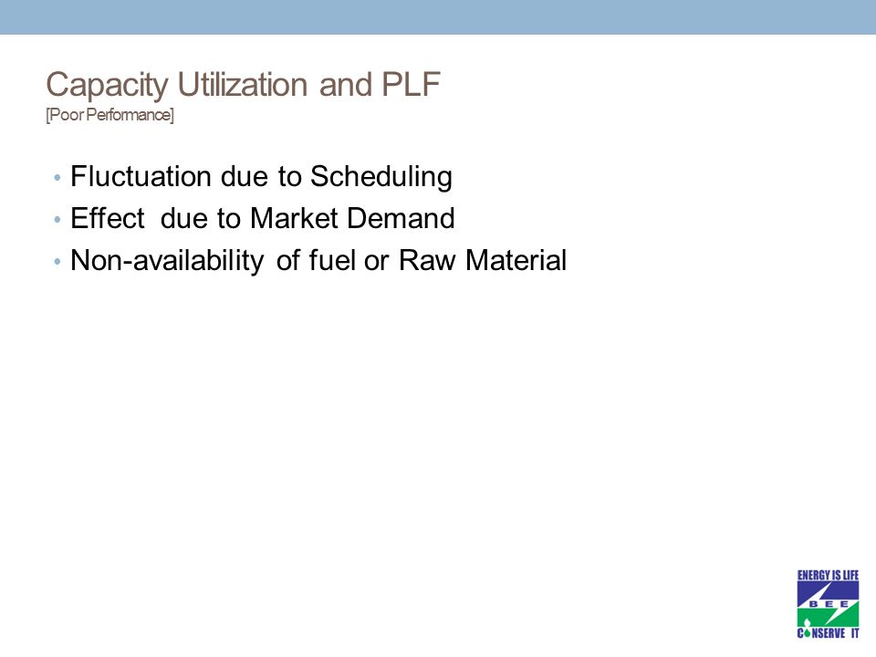Capacity Utilization and PLF [Poor Performance] Fluctuation due to Scheduling Effect due to Market Demand Non-availability of fuel or Raw Material